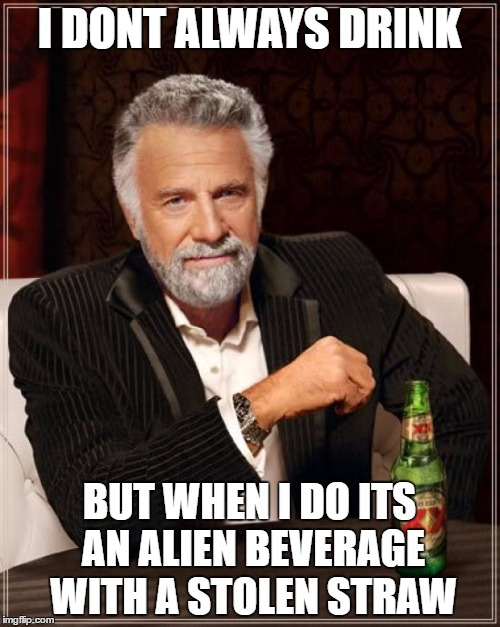 The Most Interesting Man In The World Meme | I DONT ALWAYS DRINK BUT WHEN I DO ITS AN ALIEN BEVERAGE WITH A STOLEN STRAW | image tagged in memes,the most interesting man in the world | made w/ Imgflip meme maker