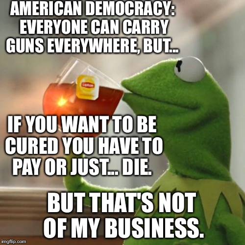 But Thats None Of My Business Meme | AMERICAN DEMOCRACY: EVERYONE CAN CARRY GUNS EVERYWHERE, BUT... IF YOU WANT TO BE CURED YOU HAVE TO PAY OR JUST... DIE. BUT THAT'S NOT OF MY  | image tagged in memes,but thats none of my business,kermit the frog | made w/ Imgflip meme maker