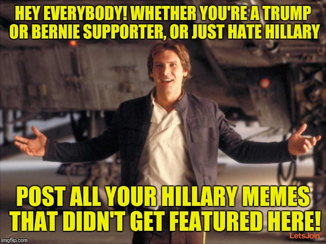 HEY EVERYBODY! WHETHER YOU'RE A TRUMP OR BERNIE SUPPORTER, OR JUST HATE HILLARY POST ALL YOUR HILLARY MEMES THAT DIDN'T GET FEATURED HERE! | made w/ Imgflip meme maker