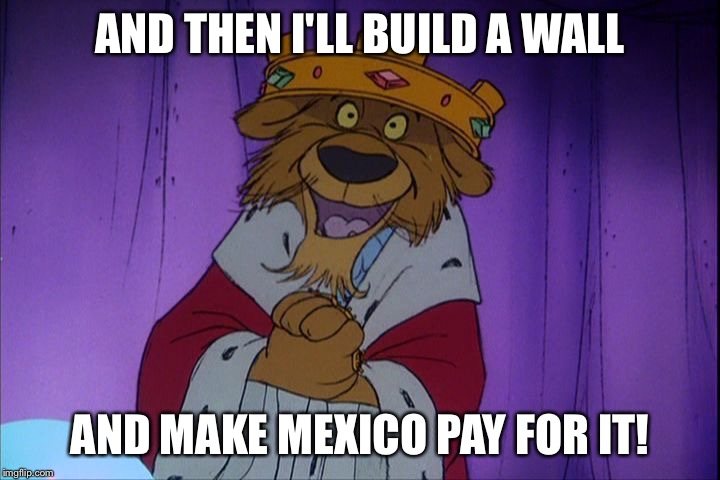 Prince John |  AND THEN I'LL BUILD A WALL; AND MAKE MEXICO PAY FOR IT! | image tagged in prince john | made w/ Imgflip meme maker