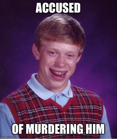 Bad Luck Brian Meme | ACCUSED OF MURDERING HIM | image tagged in memes,bad luck brian | made w/ Imgflip meme maker