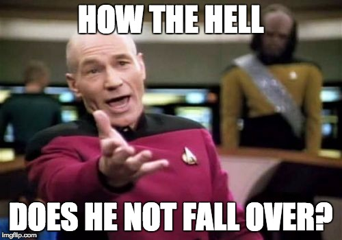 Picard Wtf Meme | HOW THE HELL DOES HE NOT FALL OVER? | image tagged in memes,picard wtf | made w/ Imgflip meme maker