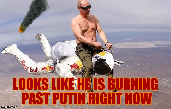 LOOKS LIKE HE IS BURNING PAST PUTIN RIGHT NOW | made w/ Imgflip meme maker