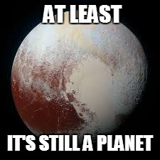 AT LEAST IT'S STILL A PLANET | made w/ Imgflip meme maker