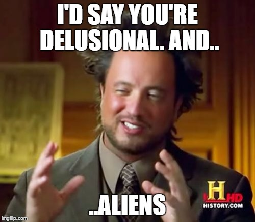 Ancient Aliens Meme | I'D SAY YOU'RE DELUSIONAL. AND.. ..ALIENS | image tagged in memes,ancient aliens | made w/ Imgflip meme maker