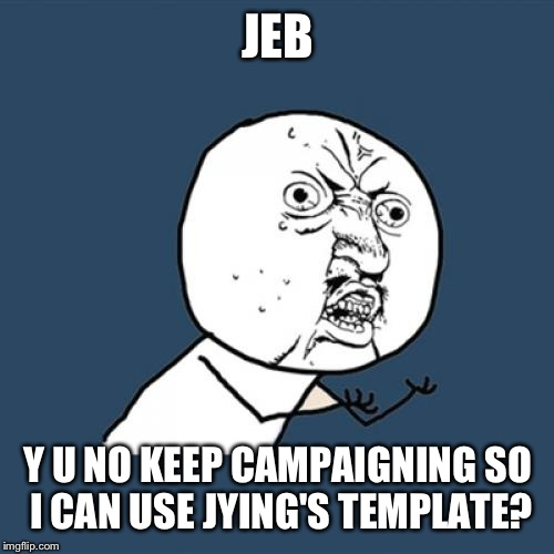 Y U No Meme | JEB Y U NO KEEP CAMPAIGNING SO I CAN USE JYING'S TEMPLATE? | image tagged in memes,y u no | made w/ Imgflip meme maker