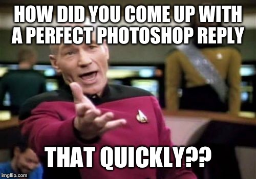 Picard Wtf Meme | HOW DID YOU COME UP WITH A PERFECT PHOTOSHOP REPLY THAT QUICKLY?? | image tagged in memes,picard wtf | made w/ Imgflip meme maker
