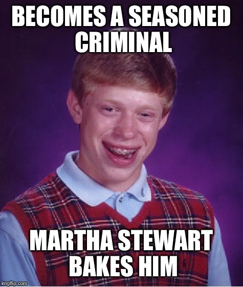 Bad Luck Brian Meme | BECOMES A SEASONED CRIMINAL MARTHA STEWART BAKES HIM | image tagged in memes,bad luck brian | made w/ Imgflip meme maker