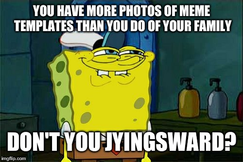 Dont You Squidward Meme | YOU HAVE MORE PHOTOS OF MEME TEMPLATES THAN YOU DO OF YOUR FAMILY DON'T YOU JYINGSWARD? | image tagged in memes,dont you squidward | made w/ Imgflip meme maker