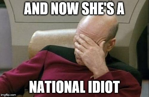 Captain Picard Facepalm Meme | AND NOW SHE'S A NATIONAL IDIOT | image tagged in memes,captain picard facepalm | made w/ Imgflip meme maker