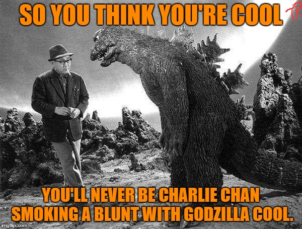 SO YOU THINK YOU'RE COOL YOU'LL NEVER BE CHARLIE CHAN SMOKING A BLUNT WITH GODZILLA COOL. | made w/ Imgflip meme maker