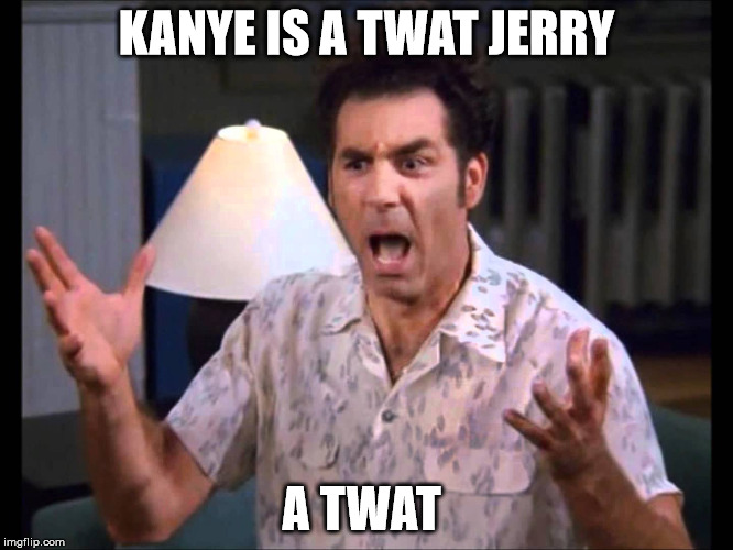 kanye | KANYE IS A TWAT JERRY A TWAT | image tagged in celebs | made w/ Imgflip meme maker