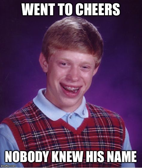 Bad Luck Brian | WENT TO CHEERS NOBODY KNEW HIS NAME | image tagged in memes,bad luck brian,cheers,lol,funny,funny memes | made w/ Imgflip meme maker