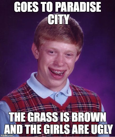 Bad Luck Brian Meme | GOES TO PARADISE CITY THE GRASS IS BROWN AND THE GIRLS ARE UGLY | image tagged in memes,bad luck brian | made w/ Imgflip meme maker