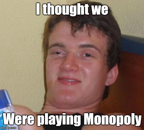 10 Guy Meme | I thought we Were playing Monopoly | image tagged in memes,10 guy | made w/ Imgflip meme maker