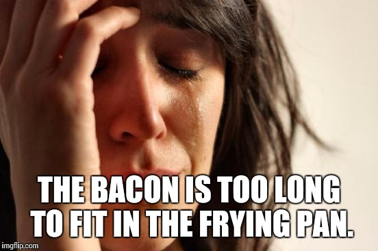 REAL problems. | THE BACON IS TOO LONG TO FIT IN THE FRYING PAN. | image tagged in memes,first world problems | made w/ Imgflip meme maker