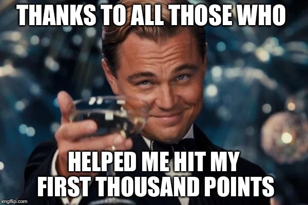 Leonardo Dicaprio Cheers Meme | THANKS TO ALL THOSE WHO HELPED ME HIT MY FIRST THOUSAND POINTS | image tagged in memes,leonardo dicaprio cheers | made w/ Imgflip meme maker