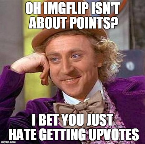 Creepy Condescending Wonka Meme | OH IMGFLIP ISN'T ABOUT POINTS? I BET YOU JUST HATE GETTING UPVOTES | image tagged in memes,creepy condescending wonka | made w/ Imgflip meme maker