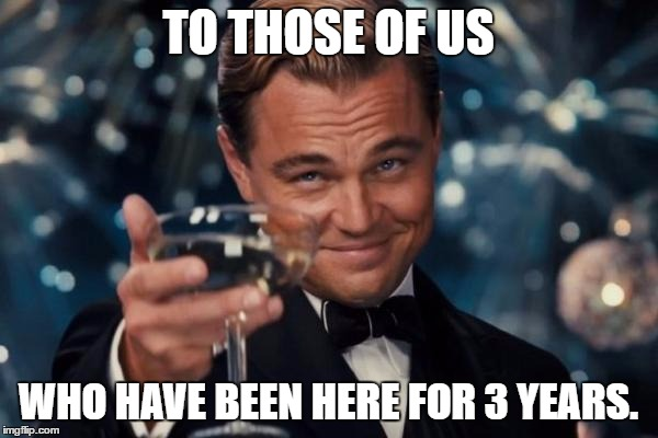 Leonardo Dicaprio Cheers Meme | TO THOSE OF US WHO HAVE BEEN HERE FOR 3 YEARS. | image tagged in memes,leonardo dicaprio cheers | made w/ Imgflip meme maker