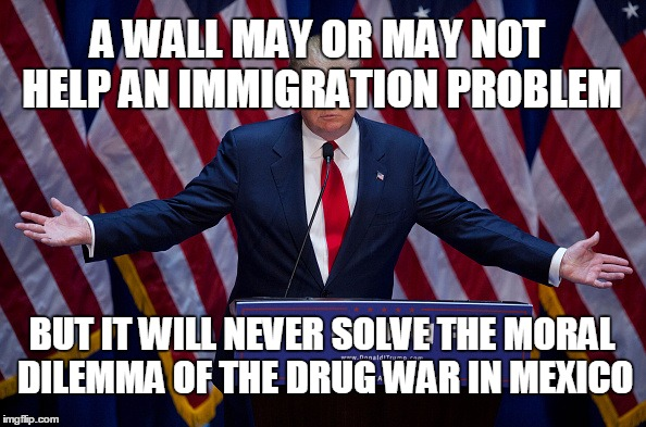 Today Juarez, tomorrow the World. | A WALL MAY OR MAY NOT HELP AN IMMIGRATION PROBLEM BUT IT WILL NEVER SOLVE THE MORAL DILEMMA OF THE DRUG WAR IN MEXICO | image tagged in donald trump,drug war,war on drugs,give peace a chance | made w/ Imgflip meme maker