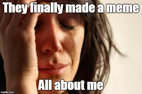 First World Problems Meme | They finally made a meme All about me | image tagged in memes,first world problems | made w/ Imgflip meme maker