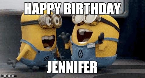 Excited Minions | HAPPY BIRTHDAY JENNIFER | image tagged in memes,excited minions | made w/ Imgflip meme maker