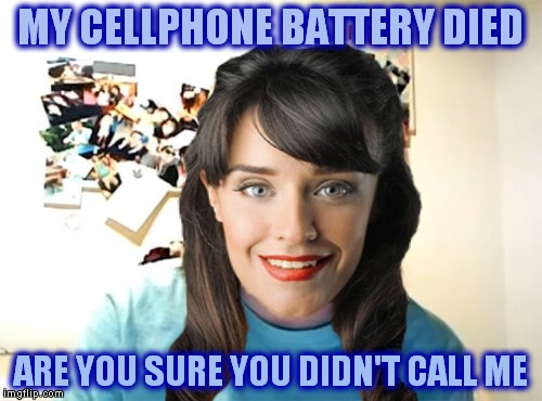 Specially for DashHopes and anybody else curious about first world problems woman, otherwise known as Silvia Bottini... | MY CELLPHONE BATTERY DIED ARE YOU SURE YOU DIDN'T CALL ME | image tagged in first world problems,overly attached girlfriend | made w/ Imgflip meme maker