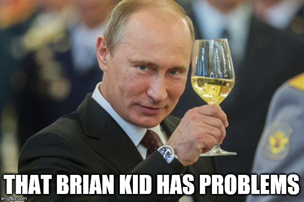 Putin Cheers | THAT BRIAN KID HAS PROBLEMS | image tagged in putin cheers | made w/ Imgflip meme maker