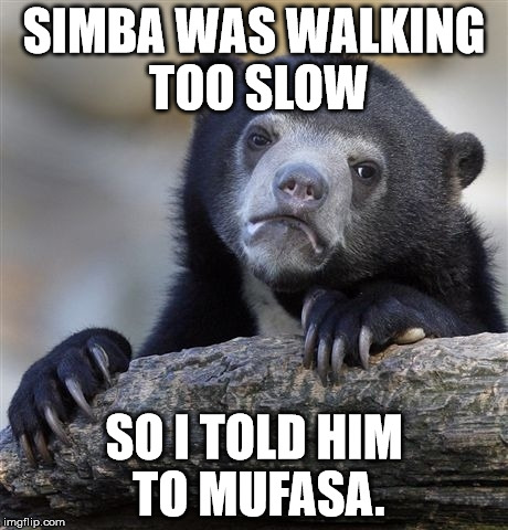 Confession Bear Meme | SIMBA WAS WALKING TOO SLOW SO I TOLD HIM TO MUFASA. | image tagged in memes,confession bear | made w/ Imgflip meme maker