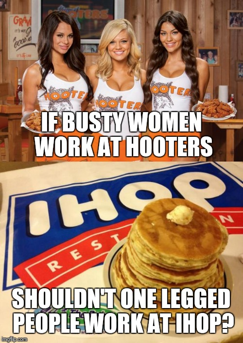 Think about it | IF BUSTY WOMEN WORK AT HOOTERS SHOULDN'T ONE LEGGED PEOPLE WORK AT IHOP? | image tagged in hooters girls,ihop | made w/ Imgflip meme maker