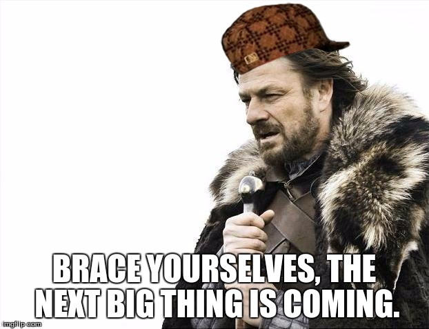 Brace Yourselves X is Coming Meme | BRACE YOURSELVES, THE NEXT BIG THING IS COMING. | image tagged in memes,brace yourselves x is coming,scumbag | made w/ Imgflip meme maker