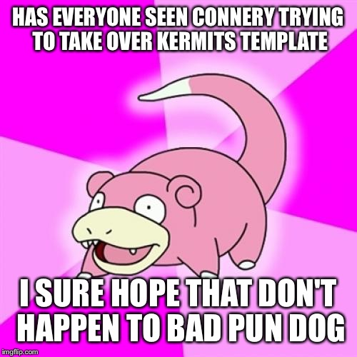 Slowpoke |  HAS EVERYONE SEEN CONNERY TRYING TO TAKE OVER KERMITS TEMPLATE; I SURE HOPE THAT DON'T HAPPEN TO BAD PUN DOG | image tagged in memes,slowpoke | made w/ Imgflip meme maker