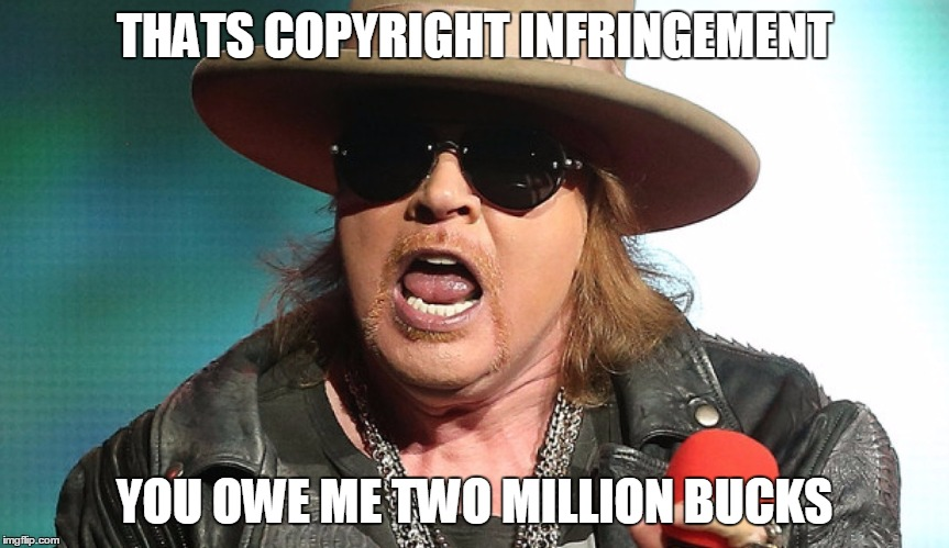 Fat Axl | THATS COPYRIGHT INFRINGEMENT YOU OWE ME TWO MILLION BUCKS | image tagged in fat axl | made w/ Imgflip meme maker