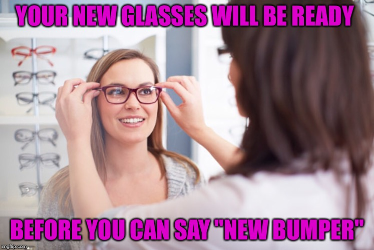 "YOUR NEW GLASSES WILL BE READY BEFORE YOU CAN SAY ""NEW BUMPER"" 