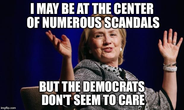 Does it really matter? | I MAY BE AT THE CENTER OF NUMEROUS SCANDALS BUT THE DEMOCRATS DON'T SEEM TO CARE | image tagged in hillary,election 2016,democrats,trump | made w/ Imgflip meme maker