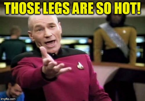 Picard Wtf Meme | THOSE LEGS ARE SO HOT! | image tagged in memes,picard wtf | made w/ Imgflip meme maker