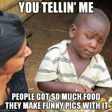 Third World Skeptical Kid Meme | YOU TELLIN' ME PEOPLE GOT SO MUCH FOOD THEY MAKE FUNNY PICS WITH IT | image tagged in memes,third world skeptical kid | made w/ Imgflip meme maker