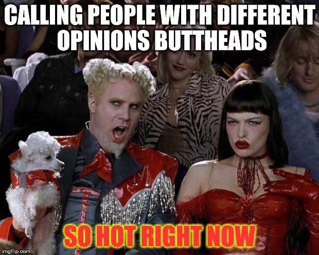 Mugatu So Hot Right Now Meme | CALLING PEOPLE WITH DIFFERENT OPINIONS BUTTHEADS SO HOT RIGHT NOW | image tagged in memes,mugatu so hot right now | made w/ Imgflip meme maker