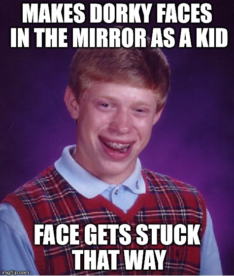 Bad Luck Brian Meme | MAKES DORKY FACES IN THE MIRROR AS A KID FACE GETS STUCK THAT WAY | image tagged in memes,bad luck brian | made w/ Imgflip meme maker