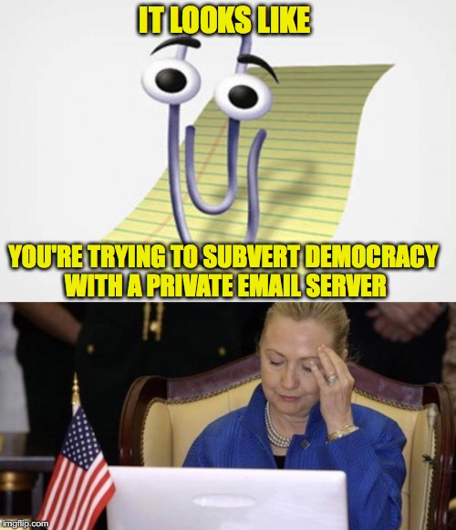 Can I help you with that? | IT LOOKS LIKE YOU'RE TRYING TO SUBVERT DEMOCRACY WITH A PRIVATE EMAIL SERVER | image tagged in clippy,hillary clinton,email server | made w/ Imgflip meme maker