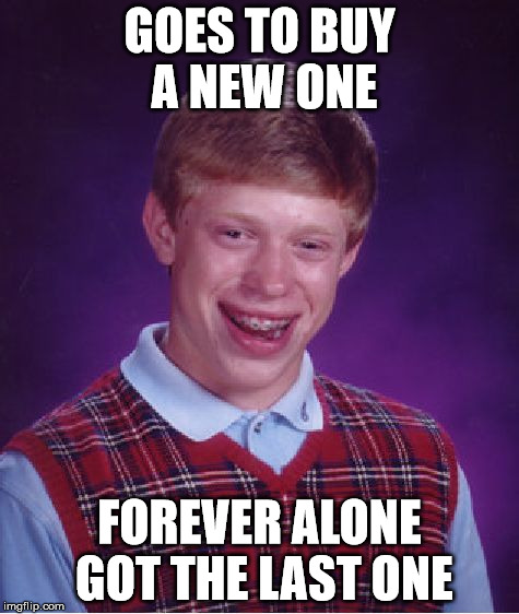 Bad Luck Brian Meme | GOES TO BUY A NEW ONE FOREVER ALONE GOT THE LAST ONE | image tagged in memes,bad luck brian | made w/ Imgflip meme maker