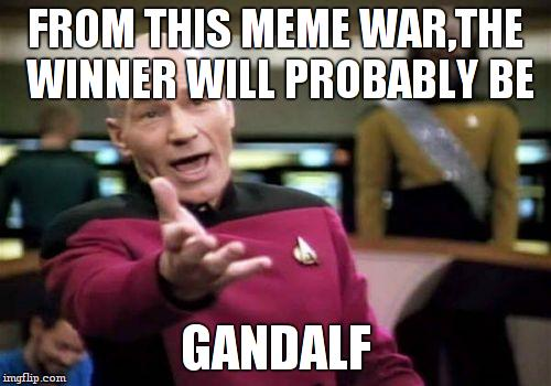 Picard Wtf Meme | FROM THIS MEME WAR,THE WINNER WILL PROBABLY BE GANDALF | image tagged in memes,picard wtf | made w/ Imgflip meme maker