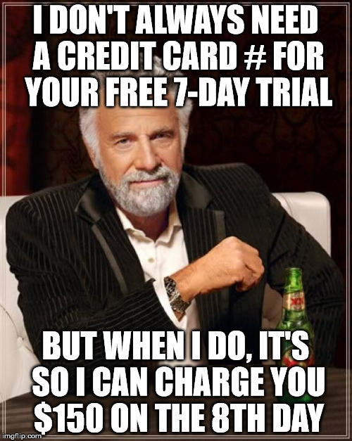 The Most Interesting Man In The World Meme | I DON'T ALWAYS NEED A CREDIT CARD # FOR YOUR FREE 7-DAY TRIAL BUT WHEN I DO, IT'S SO I CAN CHARGE YOU $150 ON THE 8TH DAY | image tagged in memes,the most interesting man in the world | made w/ Imgflip meme maker