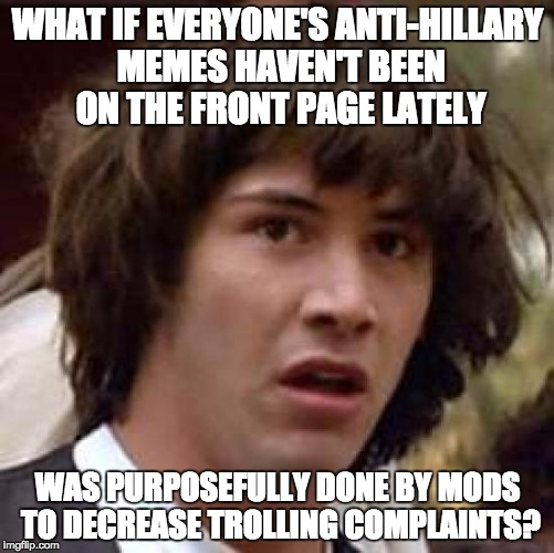 I've noticed a lot of users complaining about their anti-hillary memes not getting featured... and CarbonTHWACK shows no mercy! | WHAT IF EVERYONE'S ANTI-HILLARY MEMES HAVEN'T BEEN ON THE FRONT PAGE LATELY WAS PURPOSEFULLY DONE BY MODS TO DECREASE TROLLING COMPLAINTS? | image tagged in memes,conspiracy keanu | made w/ Imgflip meme maker