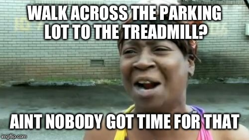 Aint Nobody Got Time For That Meme | WALK ACROSS THE PARKING LOT TO THE TREADMILL? AINT NOBODY GOT TIME FOR THAT | image tagged in memes,aint nobody got time for that | made w/ Imgflip meme maker