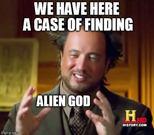Ancient Aliens Meme | WE HAVE HERE A CASE OF FINDING ALIEN GOD | image tagged in memes,ancient aliens | made w/ Imgflip meme maker