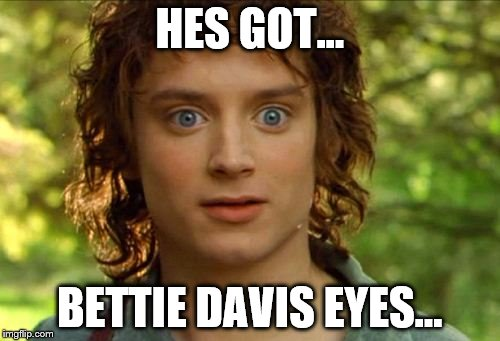 Surpised Frodo |  HES GOT... BETTIE DAVIS EYES... | image tagged in memes,surpised frodo | made w/ Imgflip meme maker