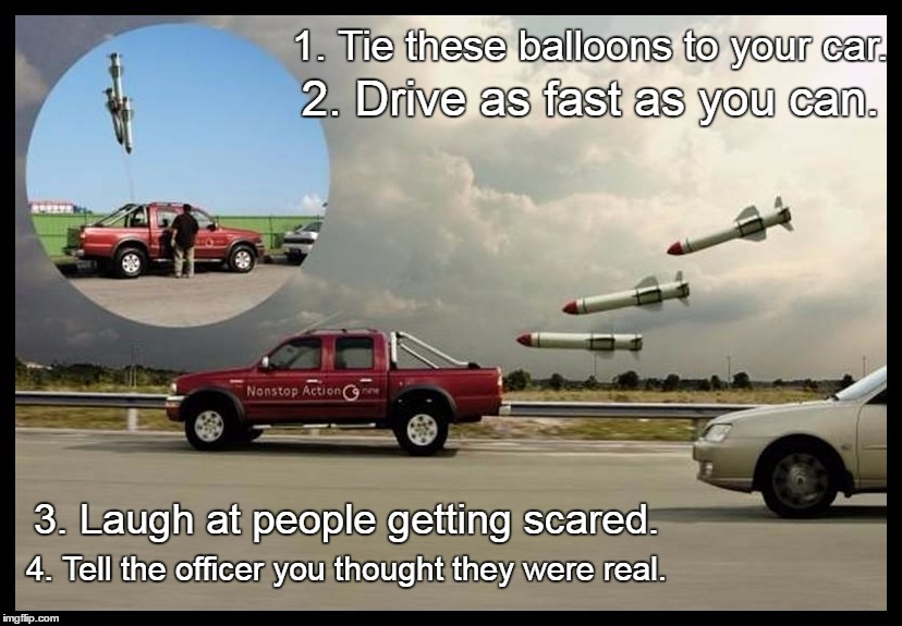 The Steps You Take To Pull Of A Prank Like This (Also Not Sure If It's A Repost...) | 1. Tie these balloons to your car. 2. Drive as fast as you can. 3. Laugh at people getting scared. 4. Tell the officer you thought they were | image tagged in memes,funny,rockets,car,prank,badass | made w/ Imgflip meme maker