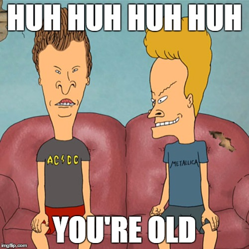 HUH HUH HUH HUH; YOU'RE OLD | image tagged in old,beavis,butthead | made w/ Imgflip meme maker