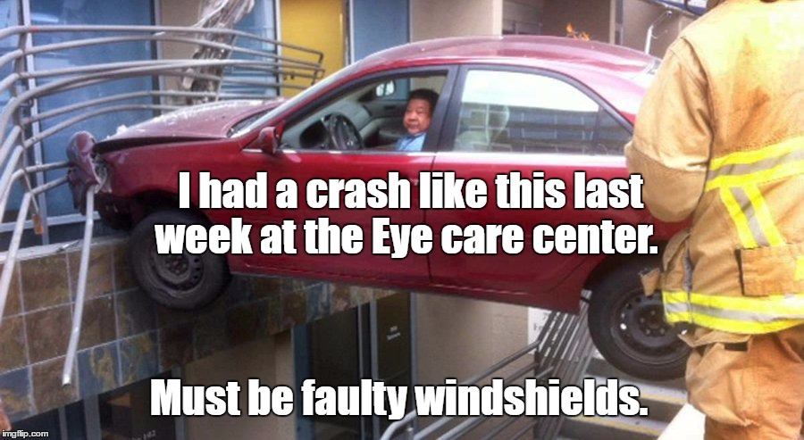 I had a crash like this last week at the Eye care center. Must be faulty windshields. | made w/ Imgflip meme maker